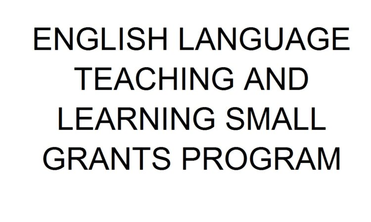ENGLISH LANGUAGE TEACHING AND LEARNING SMALL GRANTS PROGRAM