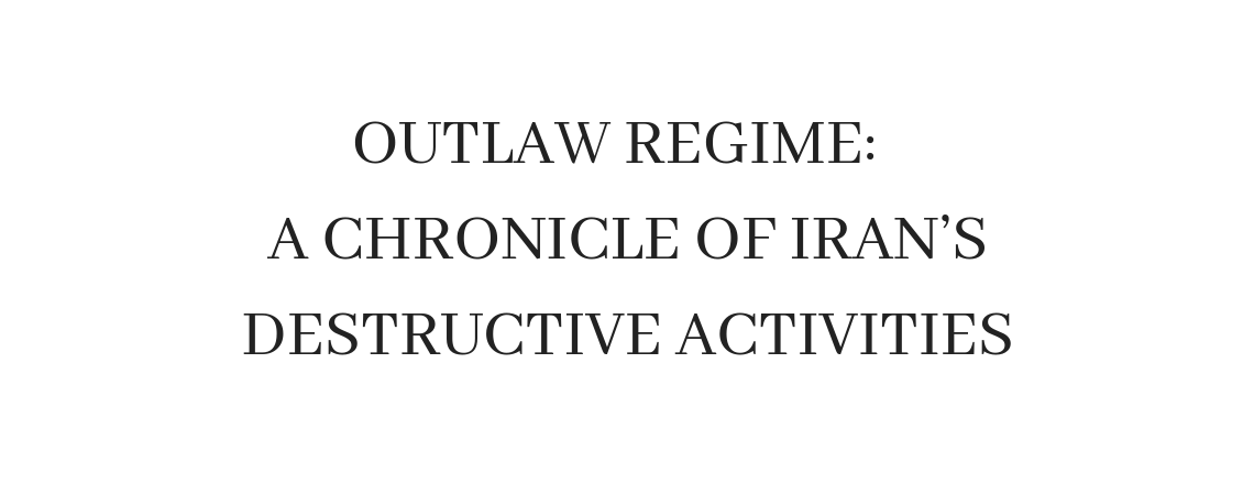 Outlaw Regime: A Chronicle of Iran's Destructive Activities (PDF 4.5 MB)