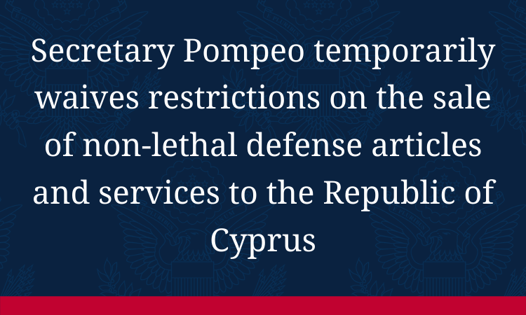 Text image: Secretary Pompeo temporarily waives restrictions on the sale of non-lethal defense articles and services to the Republic of Cyprus