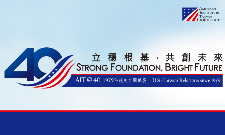 """Strong Foundation, Bright Future: AIT@40 U.S.-Taiwan Relations Since 1979"" Exhibit"