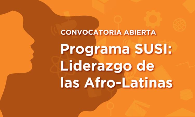 Convocatoria Abierta. Programa SUSI: Liderazgo de las Afro-Latinas