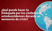 ¿Qué puede hacer la embajada por los ciudadanos estadounidenses durante un momento de crisis?