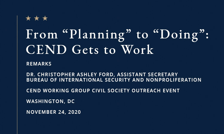 "Test: From ""Planning"" to ""Doing"": CEND Gets to Work. REMARKS, DR. CHRISTOPHER ASHLEY FORD, ASSISTANT SECRETARY, BUREAU OF INTERNATIONAL SECURITY AND NONPROLIFERATION, CEND WORKING GROUP CIVIL SOCIETY OUTREACH EVENT, WASHINGTON, DC, NOVEMBER 24, 2020."