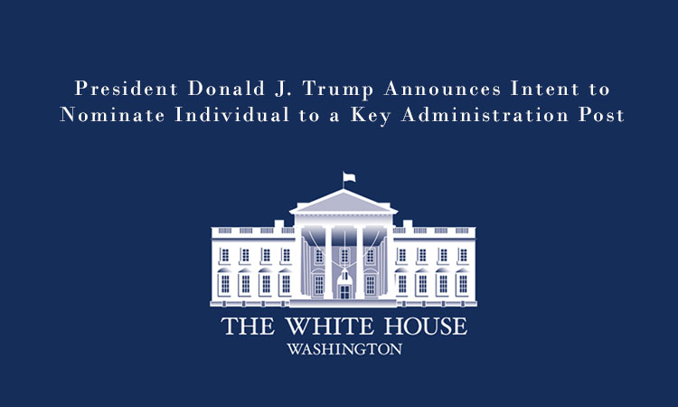 President Donald J. Trump Announces Intent to Nominate Individual to a Key Administration Post