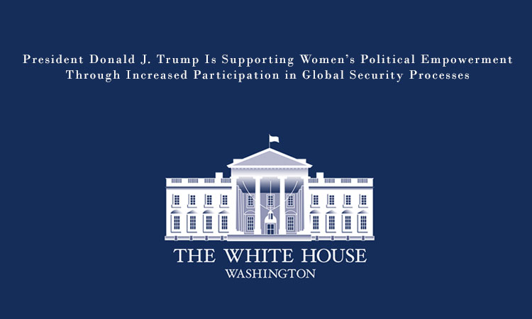 President Donald J. Trump Is Supporting Women's Political Empowerment Through Increased Participation in Global Security Processes
