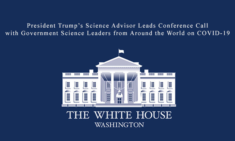 President Trump's Science Advisor Leads Conference Call with Government Science Leaders from Around the World on COVID-19