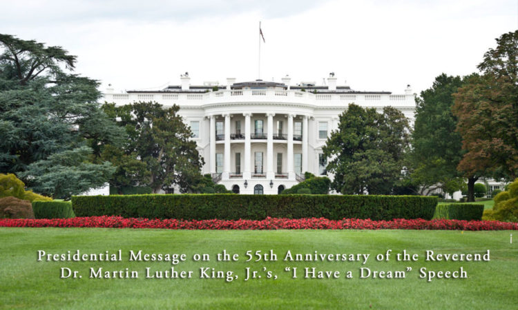 "Presidential Message on the 55th Anniversary of the Reverend Dr. Martin Luther King, Jr.'s, ""I Have a Dream"" Speech"