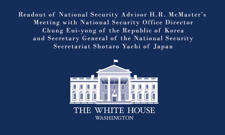 Readout of National Security Advisor H.R. McMaster's Meeting with National Security Office Director Chung Eui-yong of the Republic of Korea and Secretary General of the National Security Secretariat Shotaro Yachi of Japan