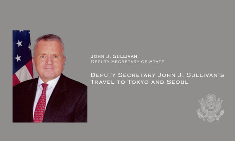 Deputy Secretary John J. Sullivan's Travel to Tokyo and Seoul