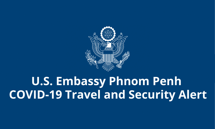 U.S. Embassy Phnom Penh COVID-19 Travel and Security Alert